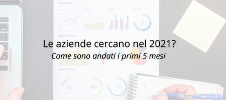 Le aziende cercano nel 2021? Come sono andati i primi 5 mesi